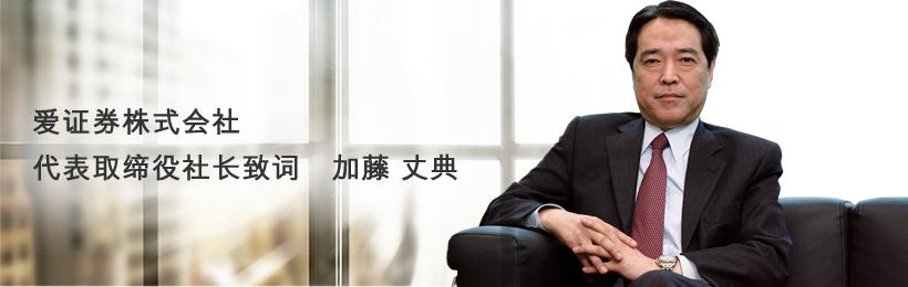 爱证券株式会社 代表取缔役社长致词 加藤 丈典